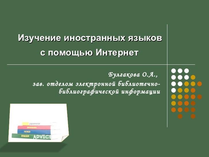 Изучение иностранн ых  языков  с помощью Интернет   Булгакова О.А.,  зав. отделом электронной библиотечно-библиографическо...
