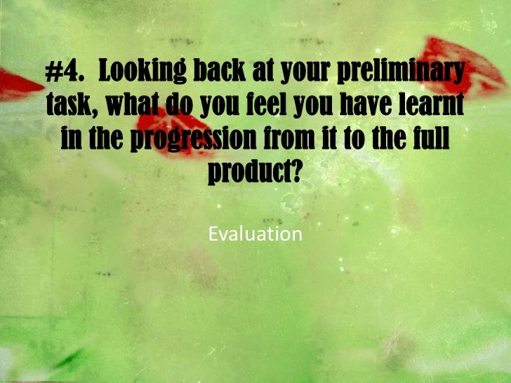 #4.  Looking back at your preliminary task, what do you feel you have learnt in the progression from it to the full produc...