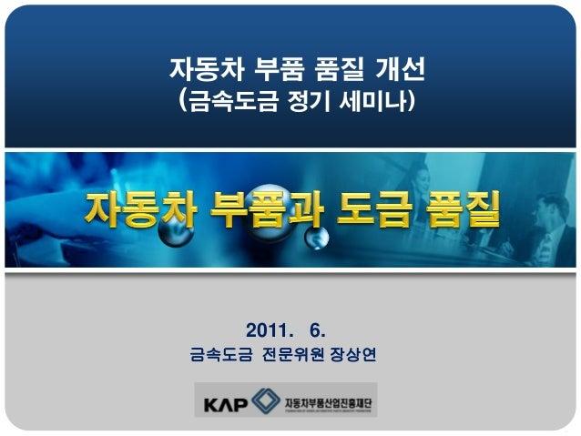 자동차 부품 품질 개선 (금속도금 정기 세미나)  2011. 6. 금속도금 전문위원 장상연