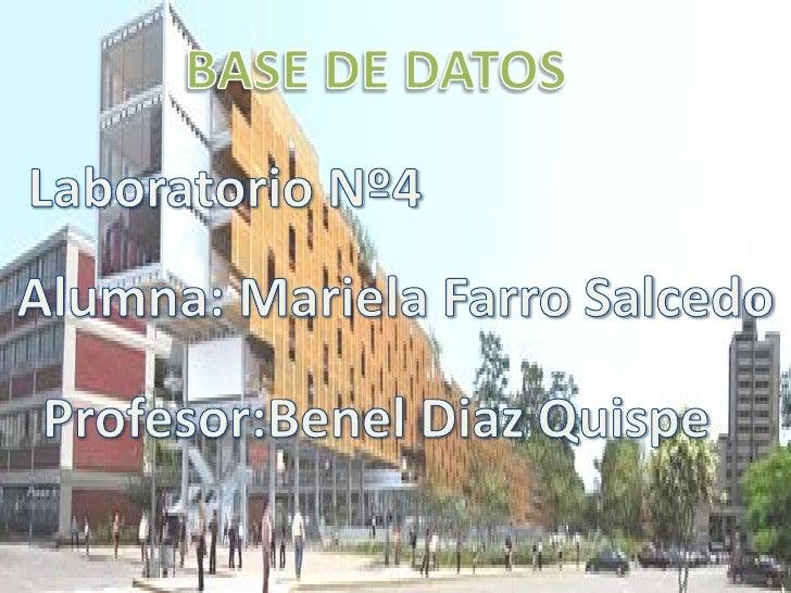 BASE DE DATOS<br />Laboratorio Nº4<br />Alumna: Mariela Farro Salcedo<br />Profesor:BenelDiaz Quispe<br />