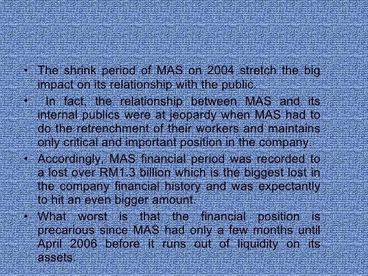 <ul><li>The shrink period of MAS on 2004 stretch the big impact on its relationship with the public. </li></ul><ul><li>In ...