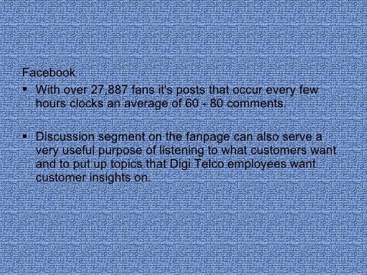 <ul><li>Facebook </li></ul><ul><li>With over 27,887 fans it's posts that occur every few hours clocks an average of 60 - 8...
