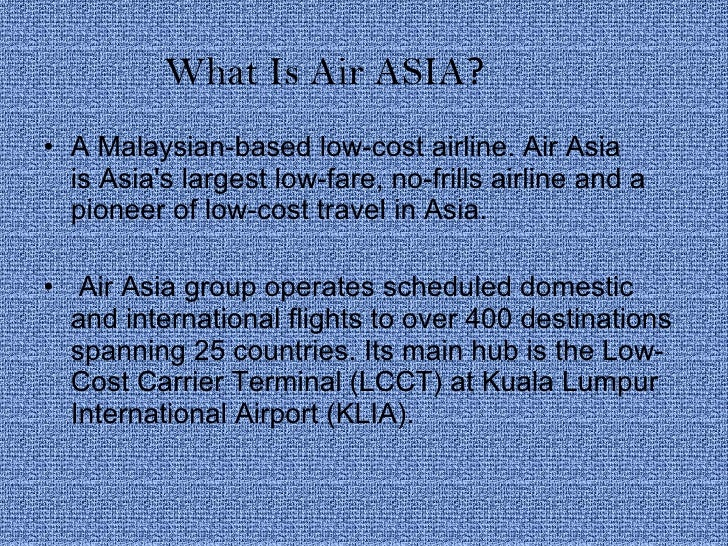 What Is Air ASIA ? <ul><li>AMalaysian-basedlow-cost airline. Air Asia isAsia's largest low-fare, no-frills airline and ...