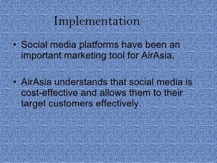 Implementation <ul><li>Social media platforms have been an important marketing tool for AirAsia. </li></ul><ul><li>AirAsia...
