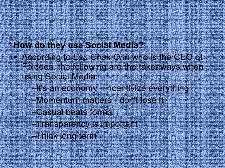 <ul><li>How do they use Social Media? </li></ul><ul><li>According to  Lau Chak Onn  who is the CEO of Foldees, the followi...