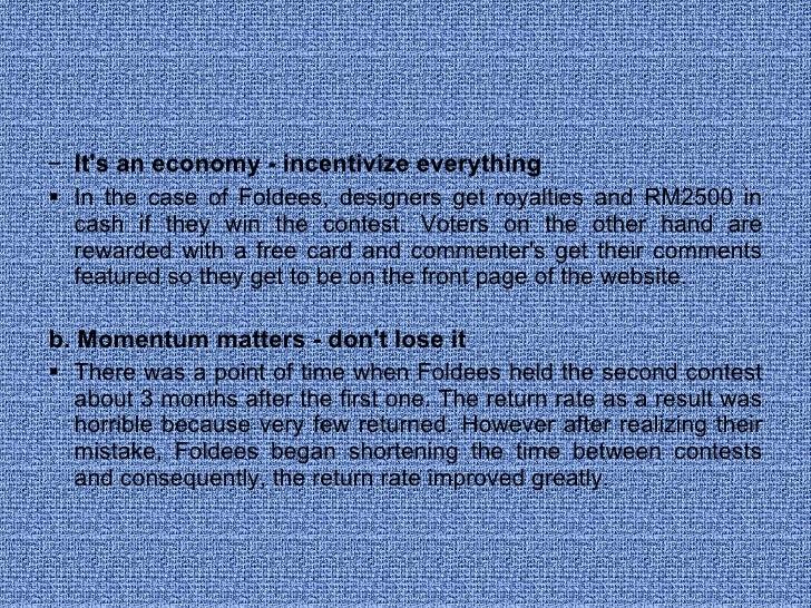 <ul><ul><li>It's an economy - incentivize everything  </li></ul></ul><ul><ul><li>In the case of Foldees, designers get roy...