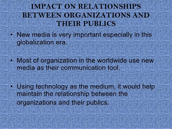 IMPACT ON RELATIONSHIPS BETWEEN ORGANIZATIONS AND THEIR PUBLICS <ul><li>New media is very important especially in this glo...