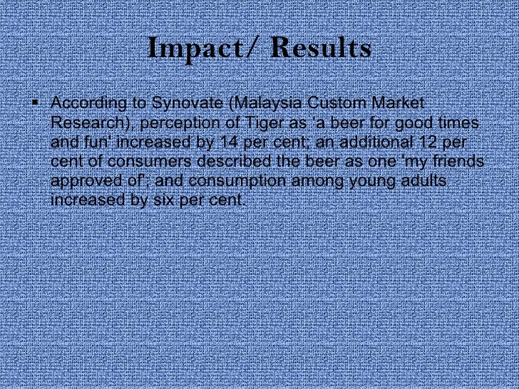 Impact/ Results <ul><li>According to Synovate (Malaysia Custom Market Research), perception of Tiger as 'a beer for good t...