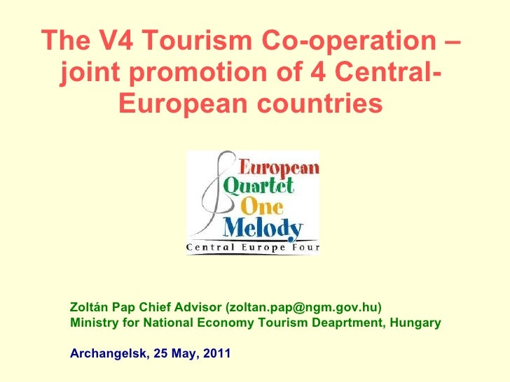 The V4 Tourism Co-operation – joint promotion of 4 Central-European countries Zoltán Pap Chief Advisor (zoltan.pap@ngm.gov...