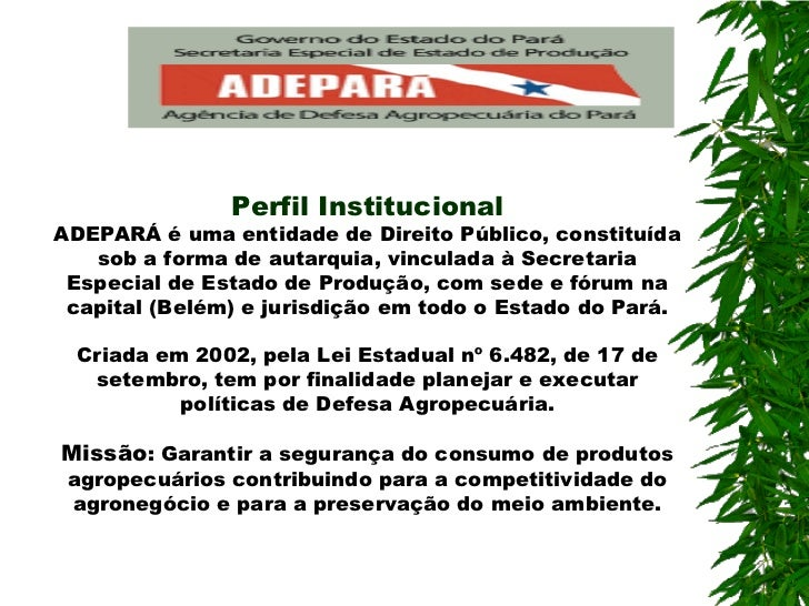 Perfil InstitucionalADEPARÁ é uma entidade de Direito Público, constituída   sob a forma de autarquia, vinculada à Secreta...