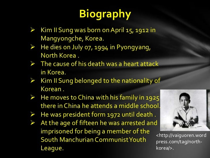Biography Kim II Sung was born on April 15, 1912 in  Mangyongche, Korea. He dies on July 07, 1994 in Pyongyang,  North K...