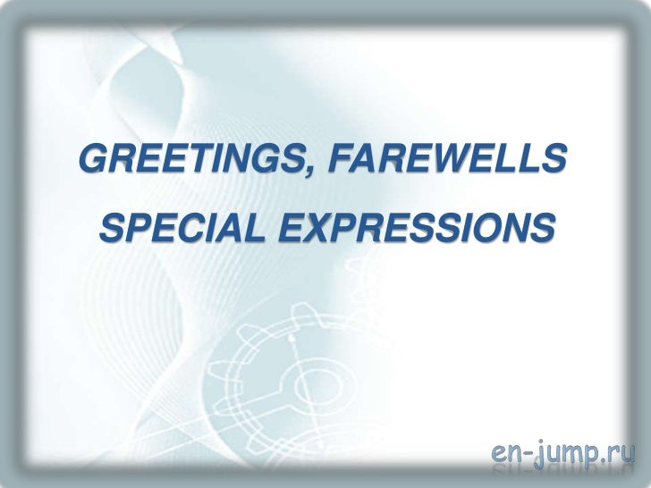 GREETINGS, FAREWELLSSPECIAL EXPRESSIONS