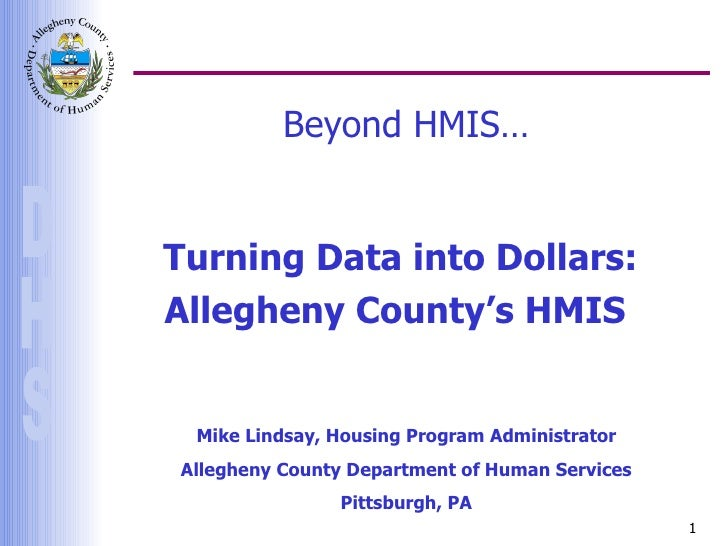 Beyond HMIS… Turning Data into Dollars: Allegheny County's HMIS  Mike Lindsay, Housing Program Administrator Allegheny Cou...