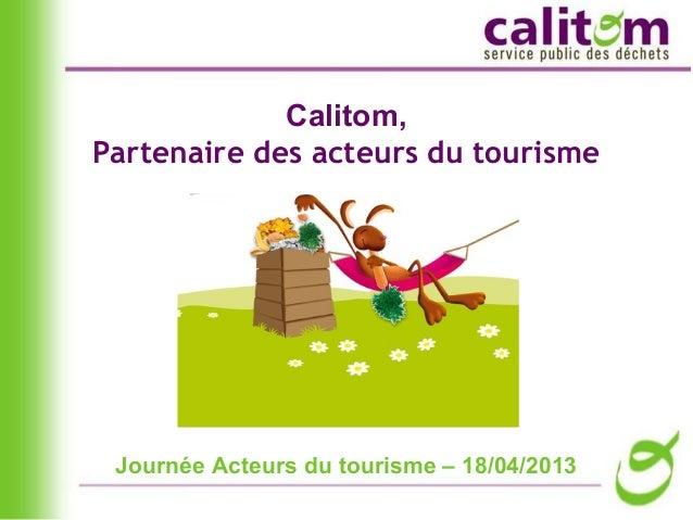 Journée Acteurs du tourisme – 18/04/2013Calitom,Partenaire des acteurs du tourisme