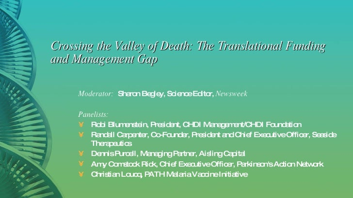 Crossing the Valley of Death: The Translational Funding and Management Gap <ul><li>Moderator:   Sharon Begley, Science Edi...