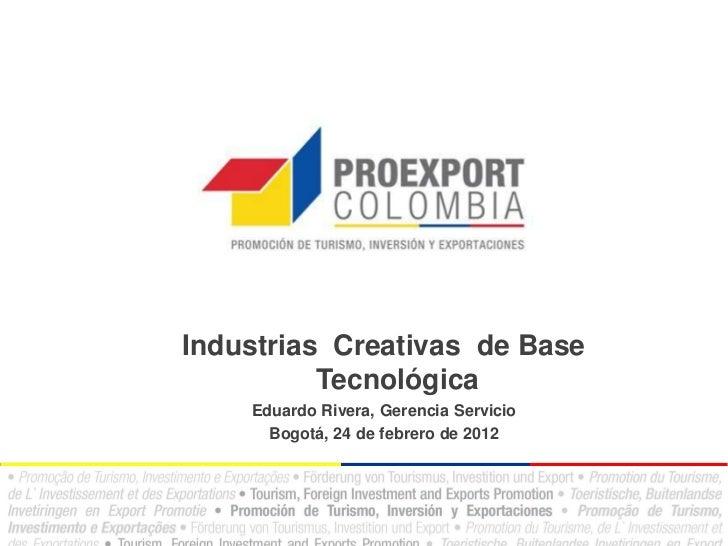 Industrias Creativas de Base          Tecnológica    Eduardo Rivera, Gerencia Servicio      Bogotá, 24 de febrero de 2012