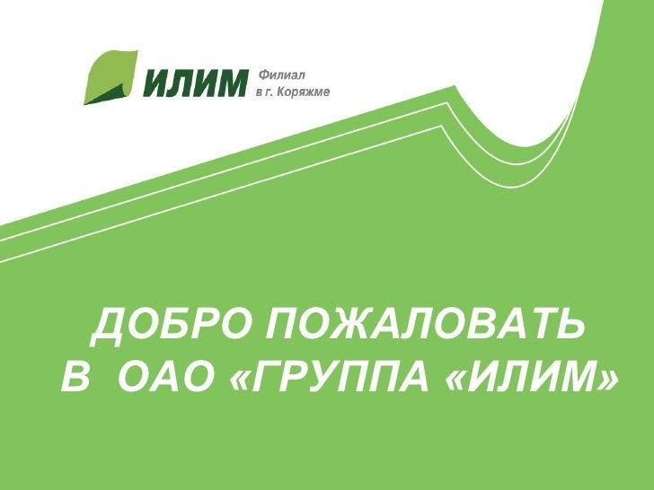 ДОБРО ПОЖАЛОВАТЬВ ОАО «ГРУППА «ИЛИМ»