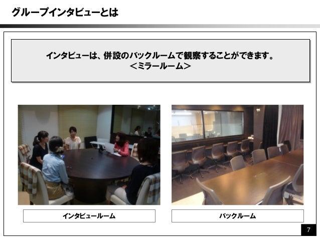 グループインタビューとは   インタビューは、併設のバックルームで観察することができます。              <ミラールーム>     インタビュールーム           バックルーム                        ...