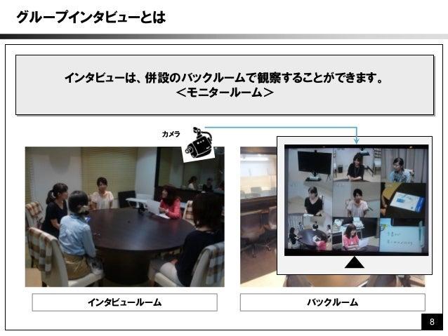 グループインタビューとは   インタビューは、併設のバックルームで観察することができます。             <モニタールーム>                 カメラ     インタビュールーム           バックルーム    ...