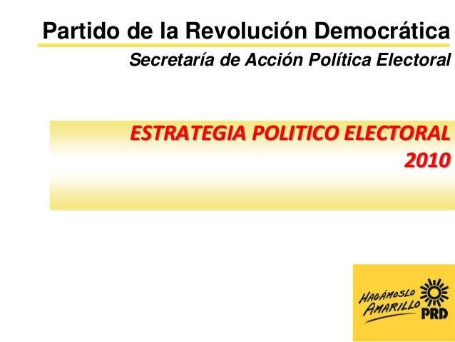 Partido de la Revolución Democrática       Secretaría de Acción Política Electoral       ESTRATEGIA POLITICO ELECTORAL    ...