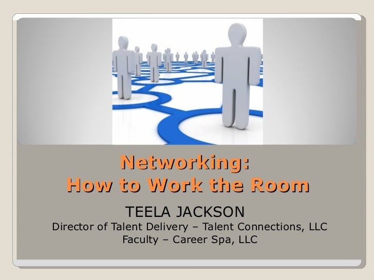 Networking:  How to Work a Room TEELA JACKSON  Director of Talent Delivery – Talent Connections, LLC Faculty – Career Spa,...