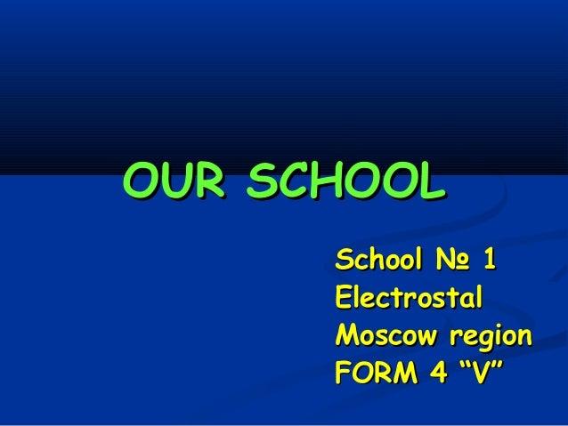 """OUR SCHOOLOUR SCHOOLSchoolSchool № 1№ 1ElectrostalElectrostalMoscow regionMoscow regionFORM 4 """"V""""FORM 4 """"V"""""""