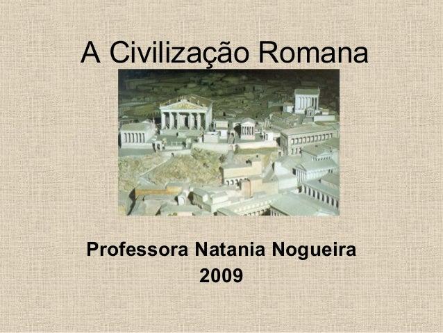 A Civilização RomanaProfessora Natania Nogueira2009