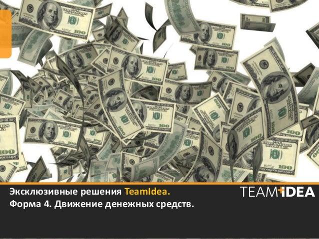 Эксклюзивные решения TeamIdea.Форма 4. Движение денежных средств.