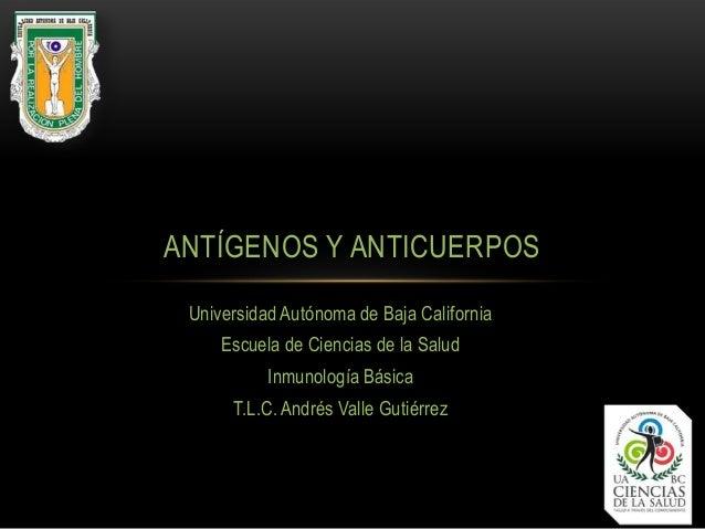 Universidad Autónoma de Baja California Escuela de Ciencias de la Salud Inmunología Básica T.L.C. Andrés Valle Gutiérrez A...