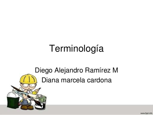 Terminología Diego Alejandro Ramírez M Diana marcela cardona