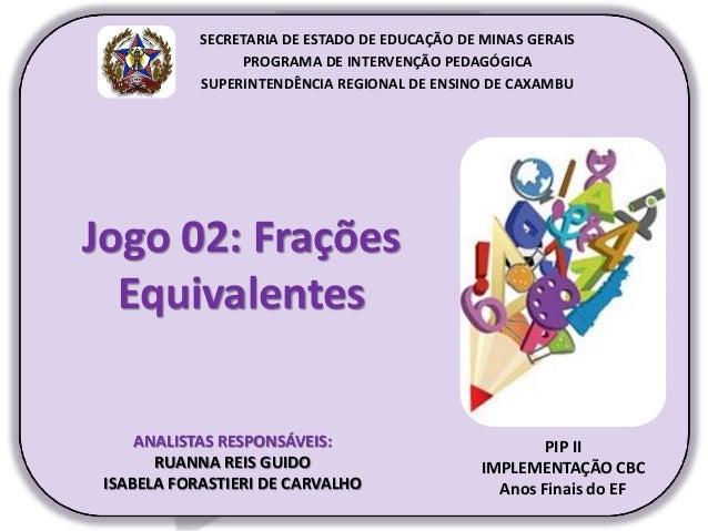 Jogo 02: Frações Equivalentes PIP II IMPLEMENTAÇÃO CBC Anos Finais do EF SECRETARIA DE ESTADO DE EDUCAÇÃO DE MINAS GERAIS ...
