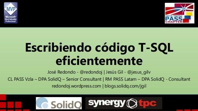 Escribiendo código T-SQL eficientemente José Redondo - @redondoj | Jesús Gil - @jesus_gilv CL PASS Vzla – DPA SolidQ – Sen...