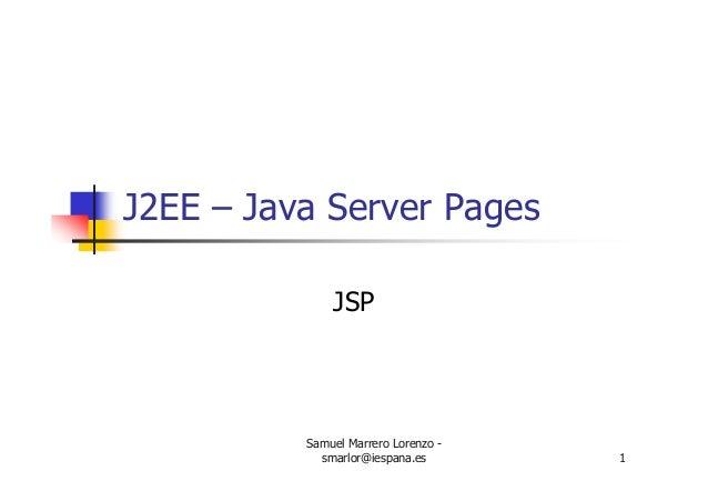 Samuel Marrero Lorenzo - smarlor@iespana.es 1 J2EE – Java Server Pages JSP