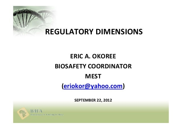 REGULATORY DIMENSIONS ERIC A. OKOREE BIOSAFETY COORDINATOR MEST (eriokor@yahoo.com) SEPTEMBER 22, 2012