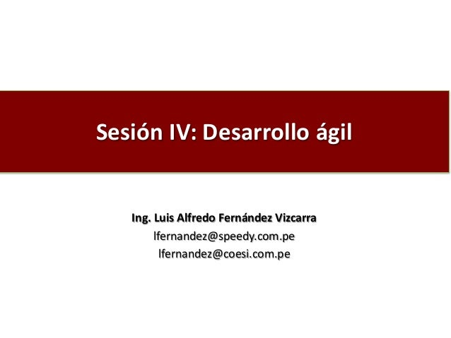 Sesión IV: Desarrollo ágil Ing. Luis Alfredo Fernández Vizcarra lfernandez@speedy.com.pe lfernandez@coesi.com.pe