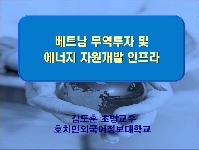 1 베트남 무역투자 및 에너지 자원개발 인프라 김도훈 초빙교수 호치민외국어정보대학교