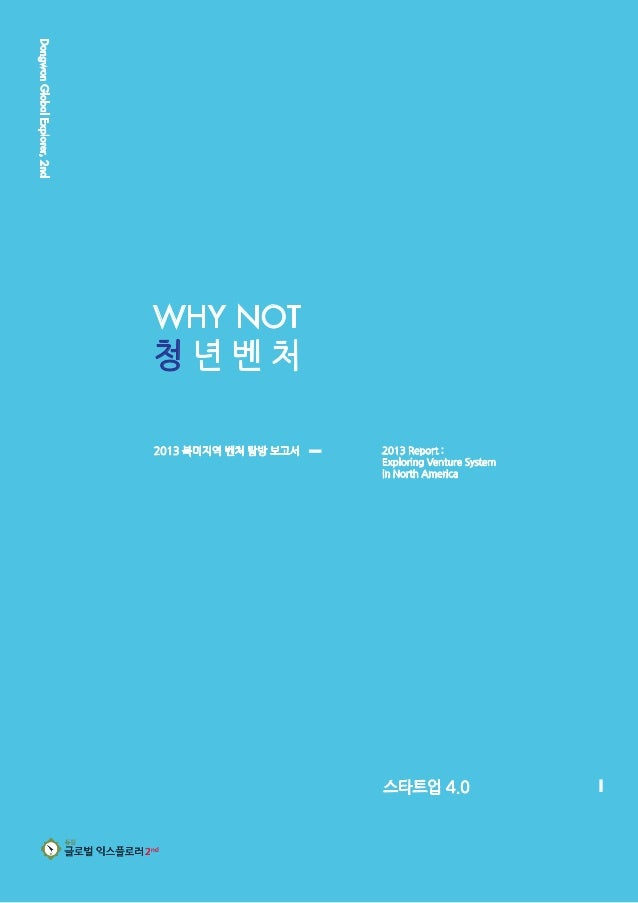 DongwonGlobalExplorer,2nd WHY NOT 청 년 벤 처 스타트업 4.0 2013 북미지역 벤처 탐방 보고서 2013 Report : Exploring Venture System in North Ame...