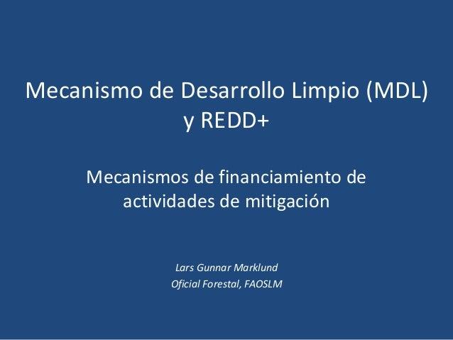 Mecanismo de Desarrollo Limpio (MDL) y REDD+ Mecanismos de financiamiento de actividades de mitigación Lars Gunnar Marklun...