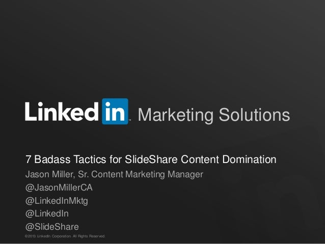 ©2013 LinkedIn Corporation. All Rights Reserved. Marketing Solutions 7 Badass Tactics for SlideShare Content Domination Ja...