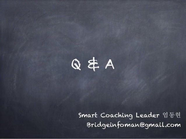 Q & A Smart Coaching Leader 엄동현 Bridgeinfoman@gmail.com
