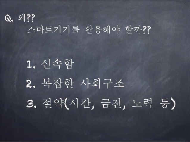 Q. 왜?? 스마트기기를 활용해야 할까?? 1. 신속함 3. 절약(시간, 금전, 노력 등) 2. 복잡한 사회구조