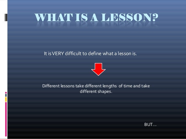 It isVERY difficult to define what a lesson is. Different lessons take different lengths of time and take different shapes...