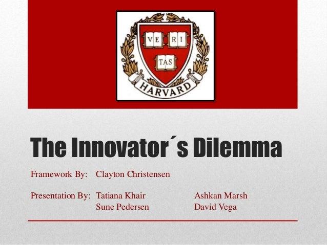 The Innovator´s Dilemma Framework By: Clayton Christensen Presentation By: Tatiana Khair Ashkan Marsh Sune Pedersen David ...