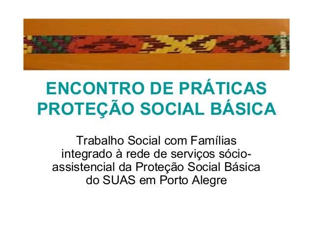 ENCONTRO DE PRÁTICAS PROTEÇÃO SOCIAL BÁSICA Trabalho Social com Famílias integrado à rede de serviços sócio- assistencial ...