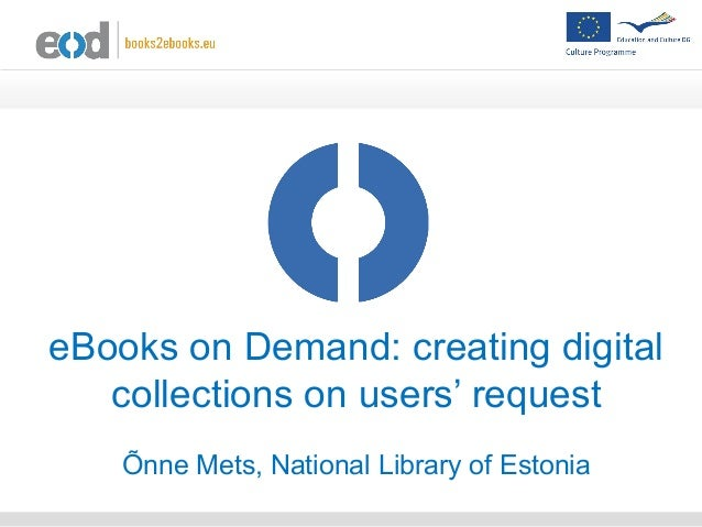 eBooks on Demand: creating digital collections on users' request Õnne Mets, National Library of Estonia