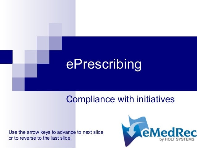 ePrescribing Compliance with initiatives Use the arrow keys to advance to next slide or to reverse to the last slide.