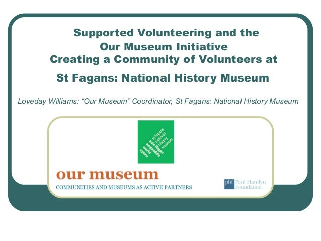 Supported Volunteering and the Our Museum Initiative Creating a Community of Volunteers at St Fagans: National History Mus...