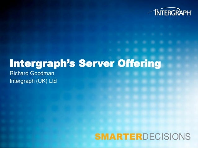 Intergraph's Server Offering Richard Goodman Intergraph (UK) Ltd  SMARTERDECISIONS