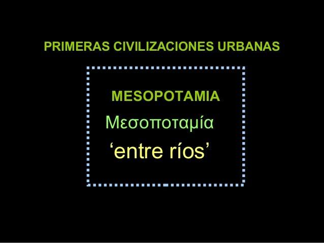 PRIMERAS CIVILIZACIONES URBANAS  MESOPOTAMIA  Μεσοποταμία  'entre ríos'