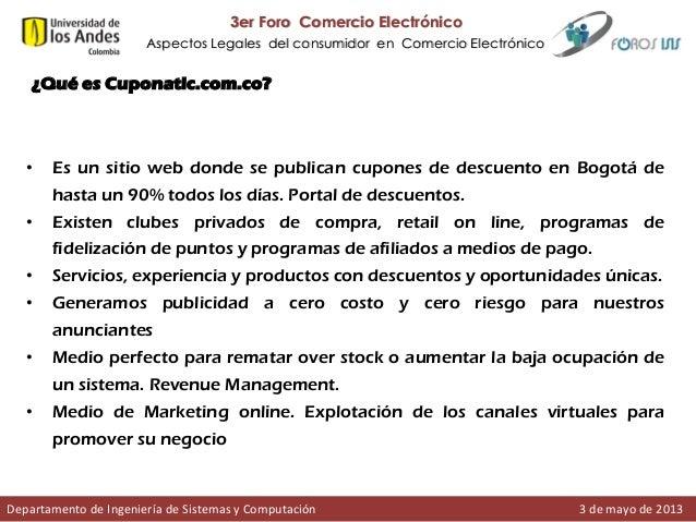 3er Foro Comercio Electrónico Aspectos Legales del consumidor en Comercio Electrónico  ¿Qué es Cuponatic.com.co?  •  Es un...